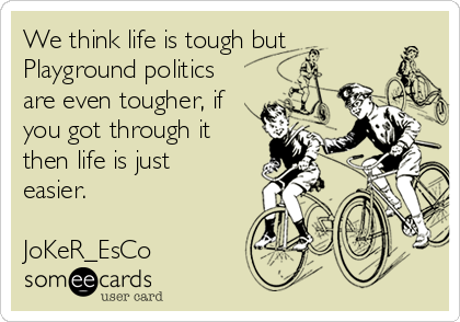 we-think-life-is-tough-but-playground-politics-are-even-tougher-if-you-got-through-it-then-life-is-just-easier-joker-esco-7b1cd.png